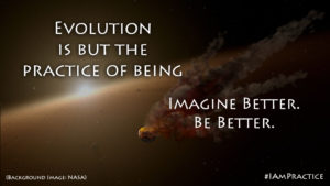 """Evolution is but the practice of Being"" Imagine Better Be Better - Michael Soaries"